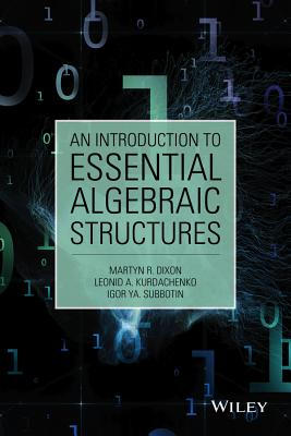 An Introduction to Essential Algebraic Structures By Dixon, Martyn/ Kurdachenko, Leonid/ Subbotin, Igor